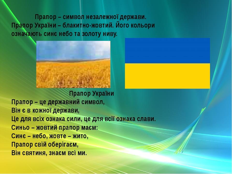 Прапор – символ незалежної держави. Прапор України – блакитно-жовтий. Його кольори означають синє небо та золоту ниву. Прапор України Прапор – це д...