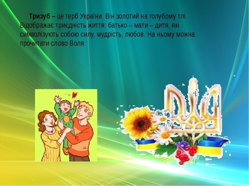 Тризуб – це герб України. Він золотий на голубому тлі. Відображає триєдність життя: батько – мати – дитя, які символізують собою силу, мудрість, лю...