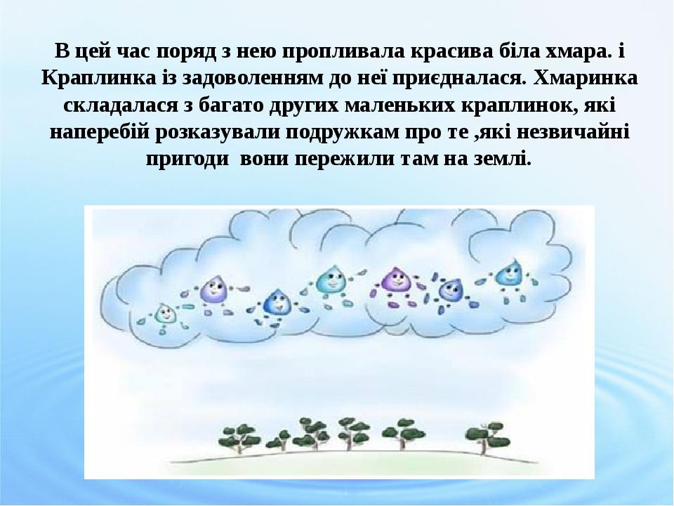 В цей час поряд з нею пропливала красива біла хмара. і Краплинка із задоволенням до неї приєдналася. Хмаринка складалася з багато других маленьких ...