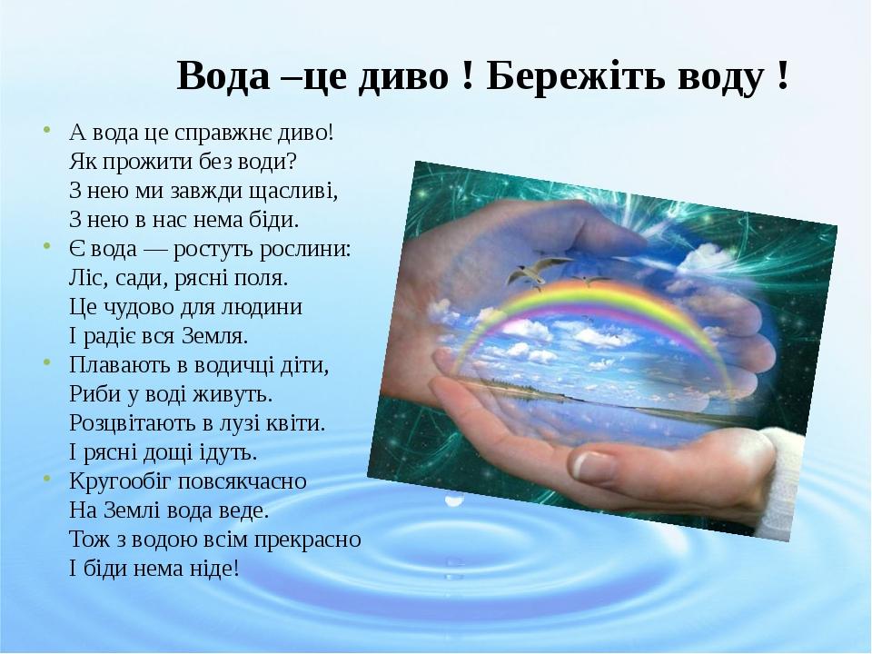 Вода –це диво ! Бережіть воду ! А вода це справжнє диво! Як прожити без води? З нею ми завжди щасливі, З нею в нас нема біди. Є вода — ростуть росл...