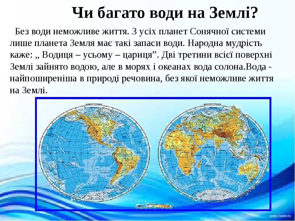 """Чи багато води на Землі? Без води неможливе життя. З усіх планет Сонячної системи лише планета Земля має такі запаси води. Народна мудрість каже: """"..."""