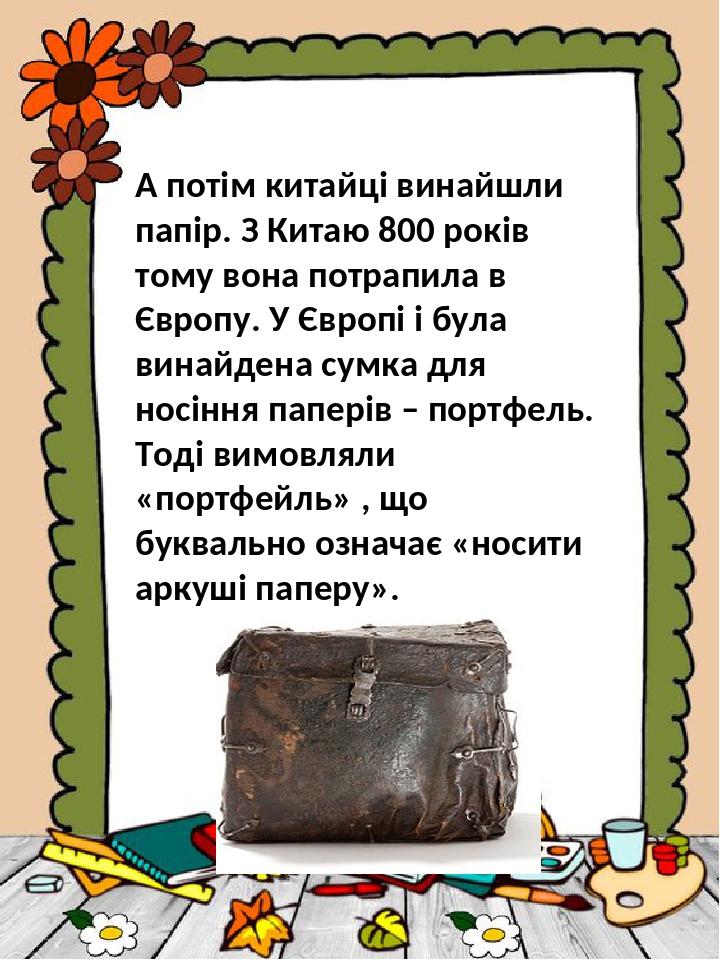А потім китайці винайшли папір. З Китаю 800 років тому вона потрапила в Європу. У Європі і була винайдена сумка для носіння паперів – портфель. Тод...
