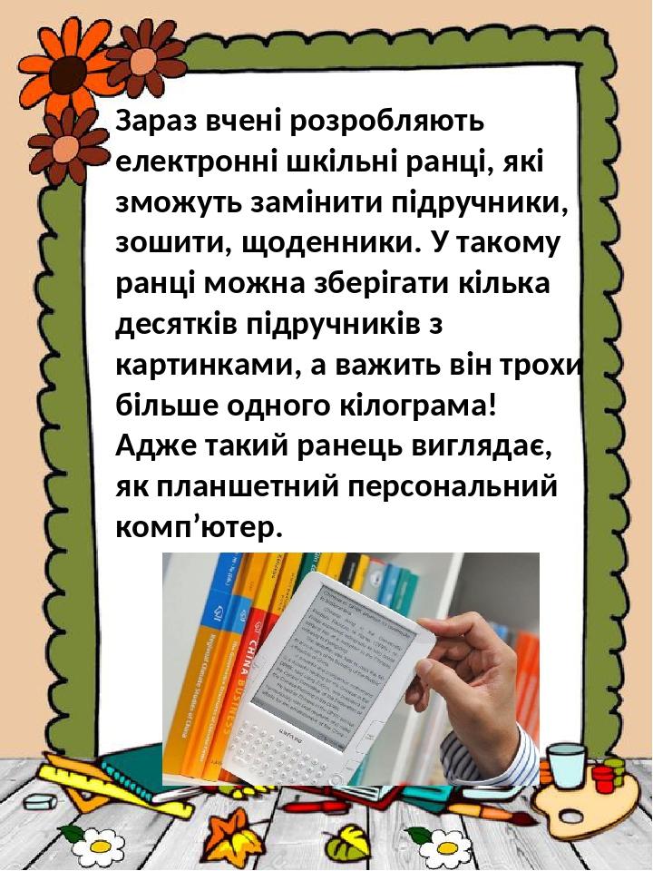 Зараз вчені розробляють електронні шкільні ранці, які зможуть замінити підручники, зошити, щоденники. У такому ранці можна зберігати кілька десяткі...