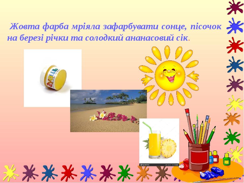 Жовта фарба мріяла зафарбувати сонце, пісочок на березі річки та солодкий ананасовий сік.