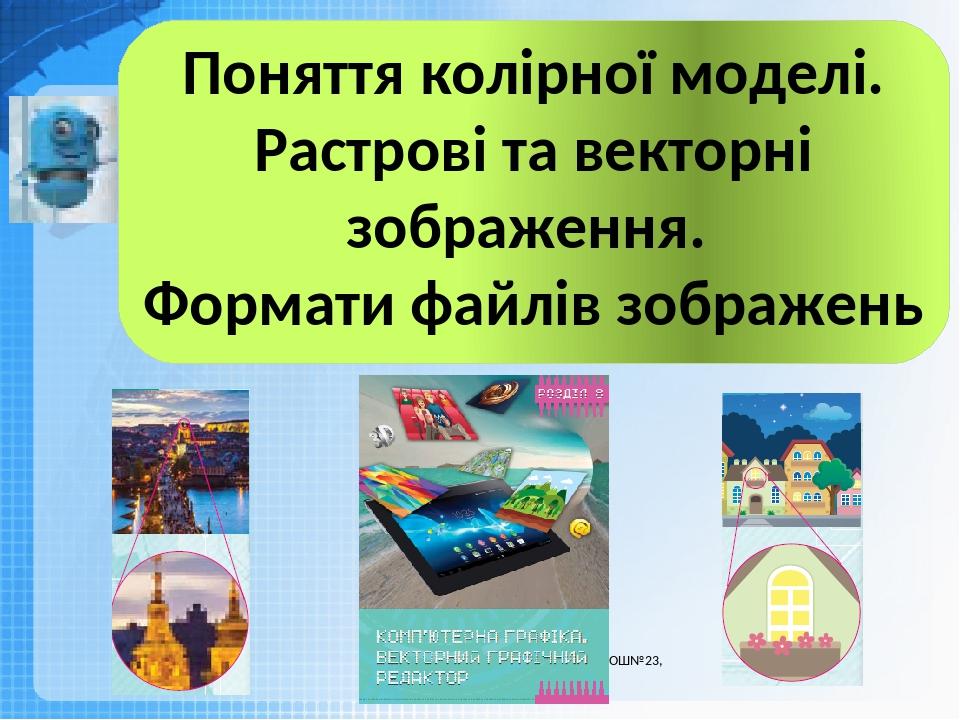 Чашук О.Ф., вчитель інформатики ЗОШ№23, Луцьк Поняття колірної моделі. Растрові та векторні зображення. Формати файлів зображень
