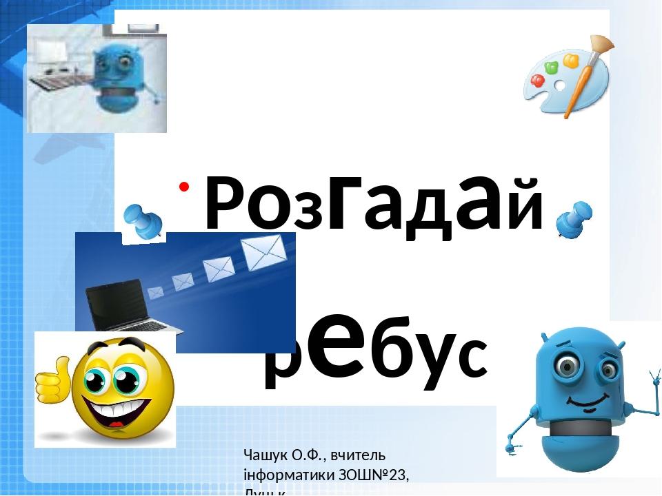 Розгадай ребус Чашук О.Ф., вчитель інформатики ЗОШ№23, Луцьк