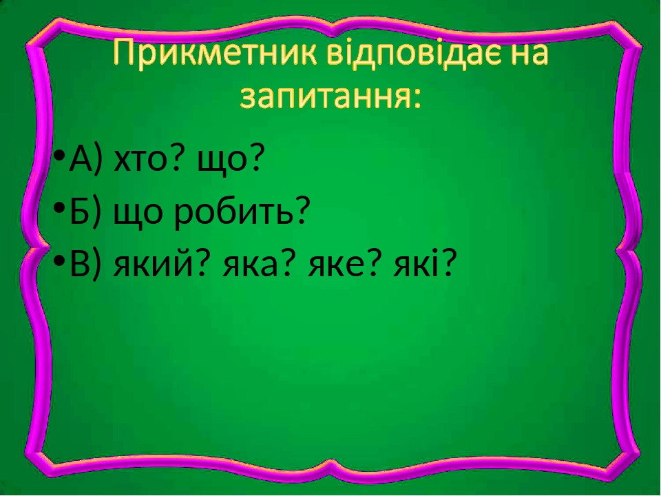 А) хто? що? Б) що робить? В) який? яка? яке? які?