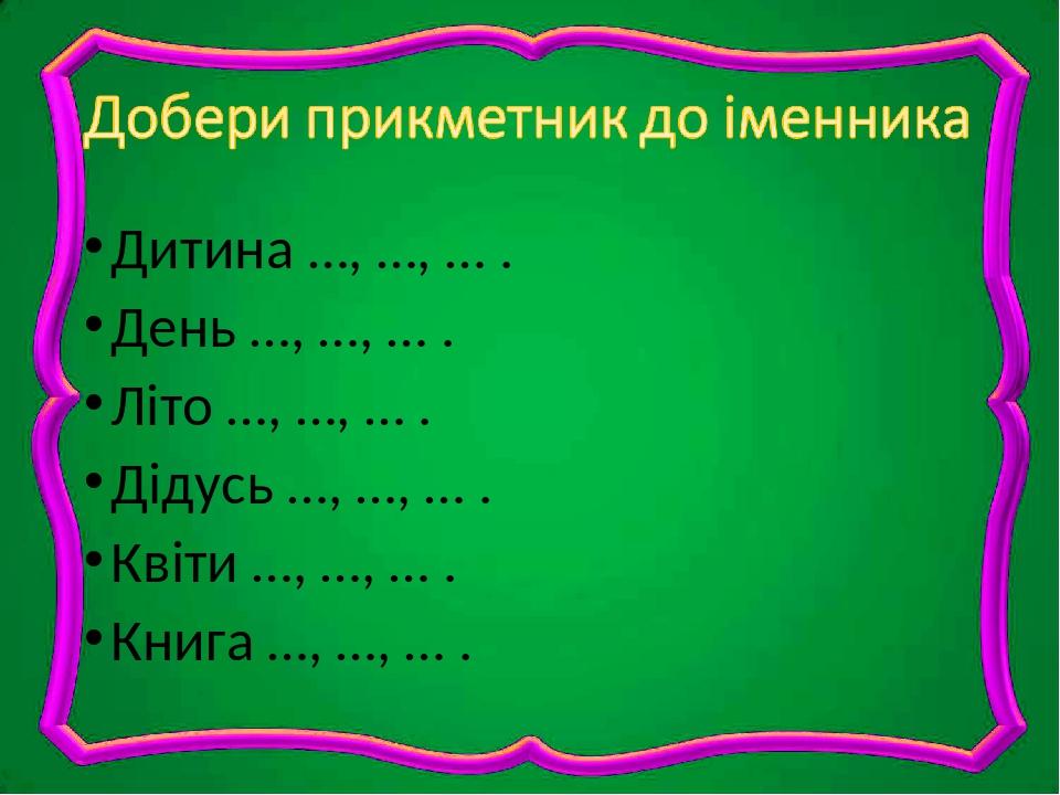 Дитина …, …, … . День …, …, … . Літо …, …, … . Дідусь …, …, … . Квіти …, …, … . Книга …, …, … .