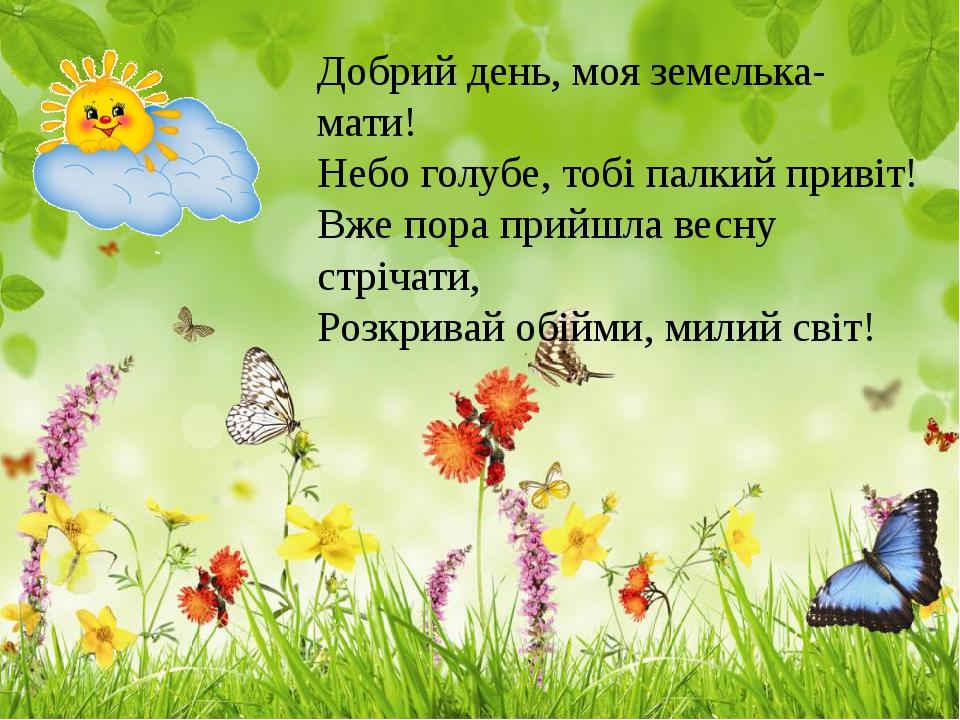 Добрий день, моя земелька-мати! Небо голубе, тобі палкий привіт! Вже пора прийшла весну стрічати, Розкривай обійми, милий світ!