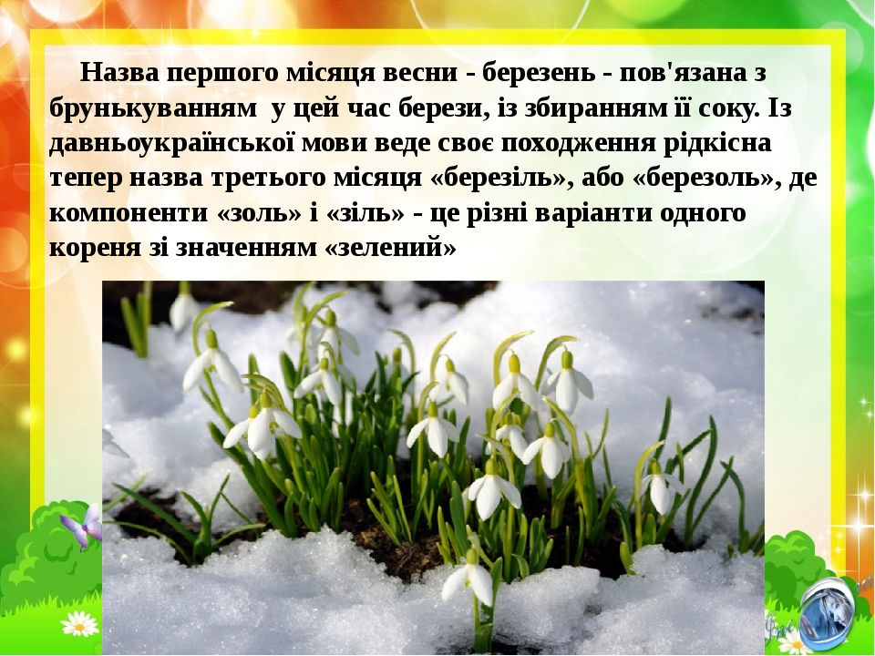 Назва першого місяця весни - березень - пов'язана з брунькуванням у цей час берези, із збиранням її соку. Із давньоукраїнської мови веде своє поход...