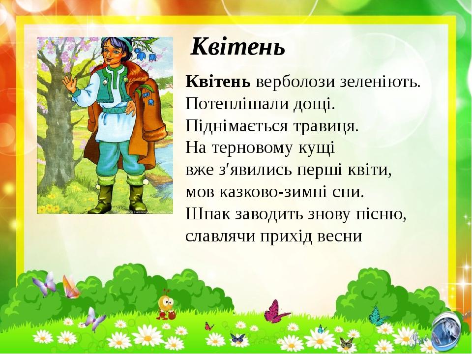 Квітень Квітень верболози зеленіють. Потеплішали дощі. Піднімається травиця. На терновому кущі вже з′явились перші квіти, мов казково-зимні сни. Шп...