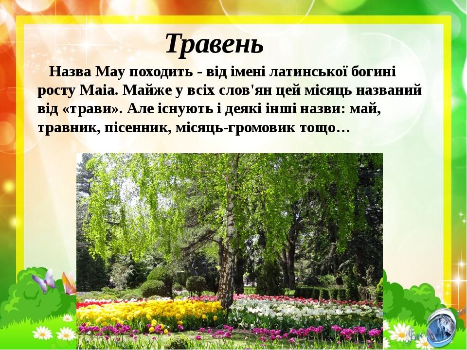Травень Назва May походить - від імені латинської богині росту Маіа. Майже у всіх слов'ян цей місяць названий від «трави». Але існують і деякі інші...