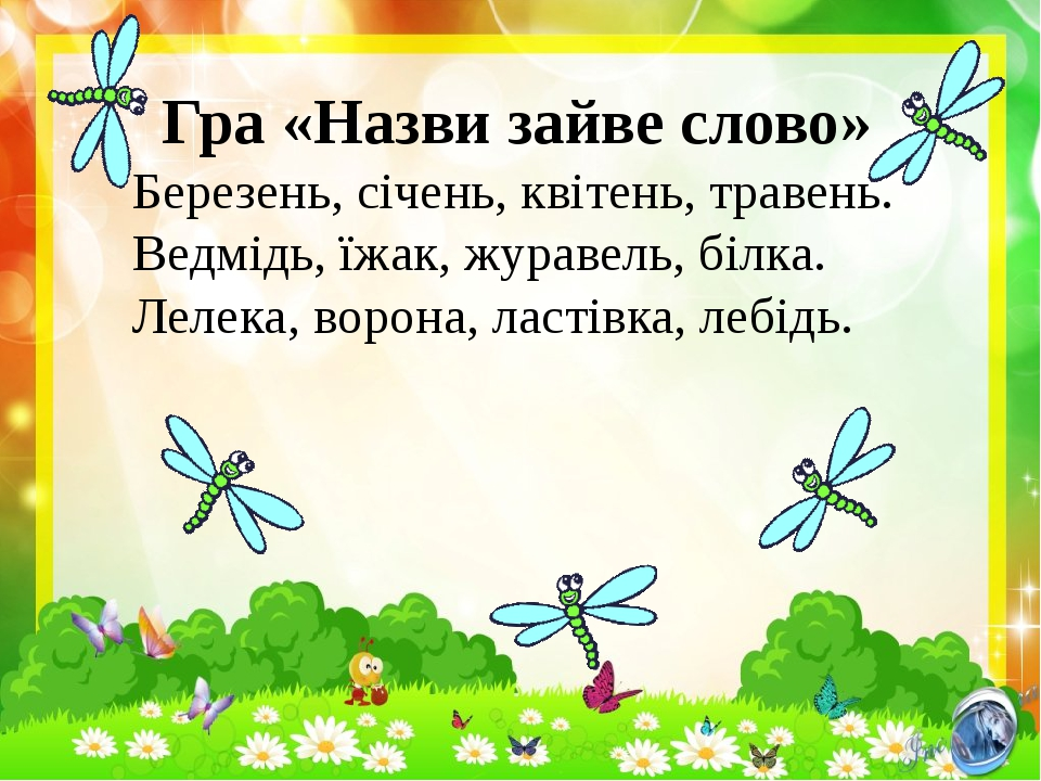 Гра «Назви зайве слово» Березень, січень, квітень, травень. Ведмідь, їжак, журавель, білка. Лелека, ворона, ластівка, лебідь.