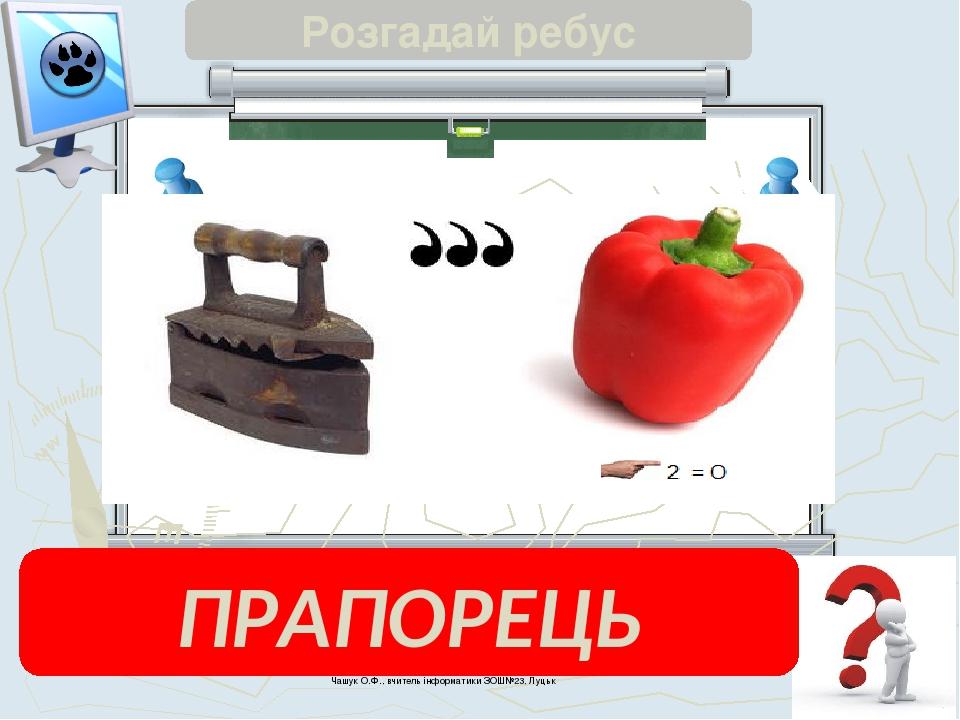 Чашук О.Ф., вчитель інформатики ЗОШ№23, Луцьк Розгадай ребус ПРАПОРЕЦЬ
