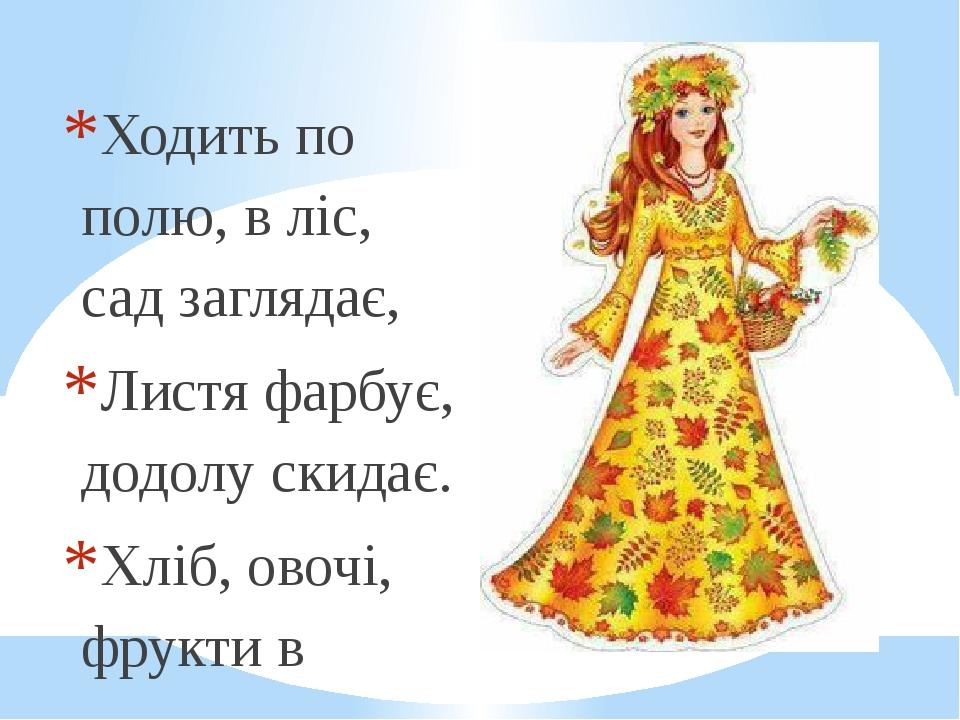 Ходить по полю, в ліс, сад заглядає, Листя фарбує, додолу скидає. Хліб, овочі, фрукти в корзини складає Та у комори на зиму ховає. Хмари збирає, до...