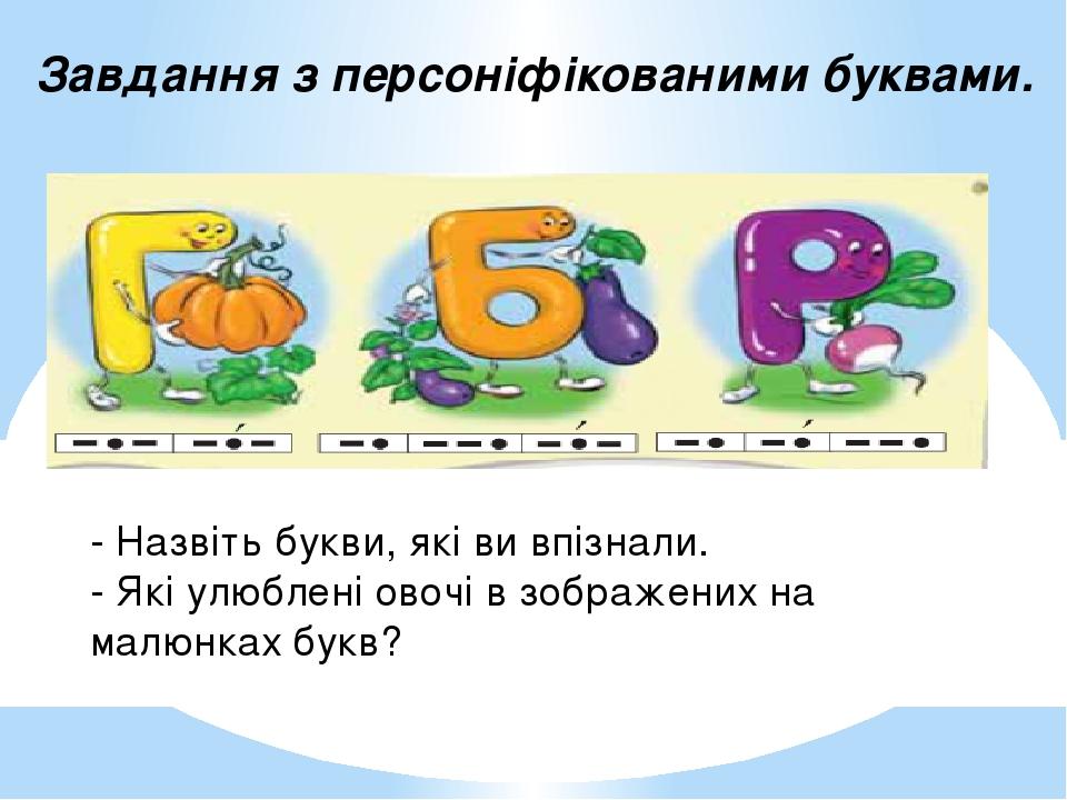 Завдання з персоніфікованими буквами. - Назвіть букви, які ви впізнали. - Які улюблені овочі в зображених на малюнках букв?