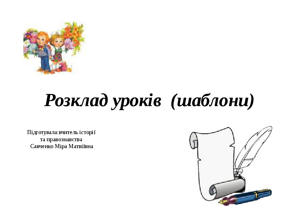 Розклад уроків (шаблони) Підготувала:вчитель історії та правознавства Савченко Міра Матвіївна