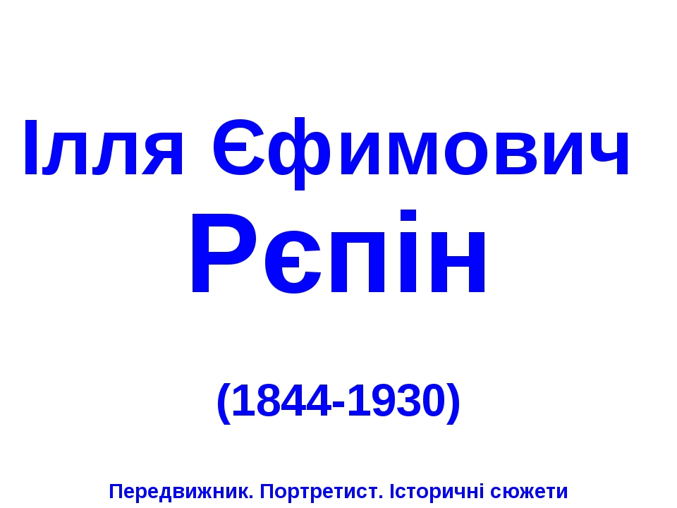 Ілля Єфимович Рєпін (1844-1930) Передвижник. Портретист. Історичні сюжети