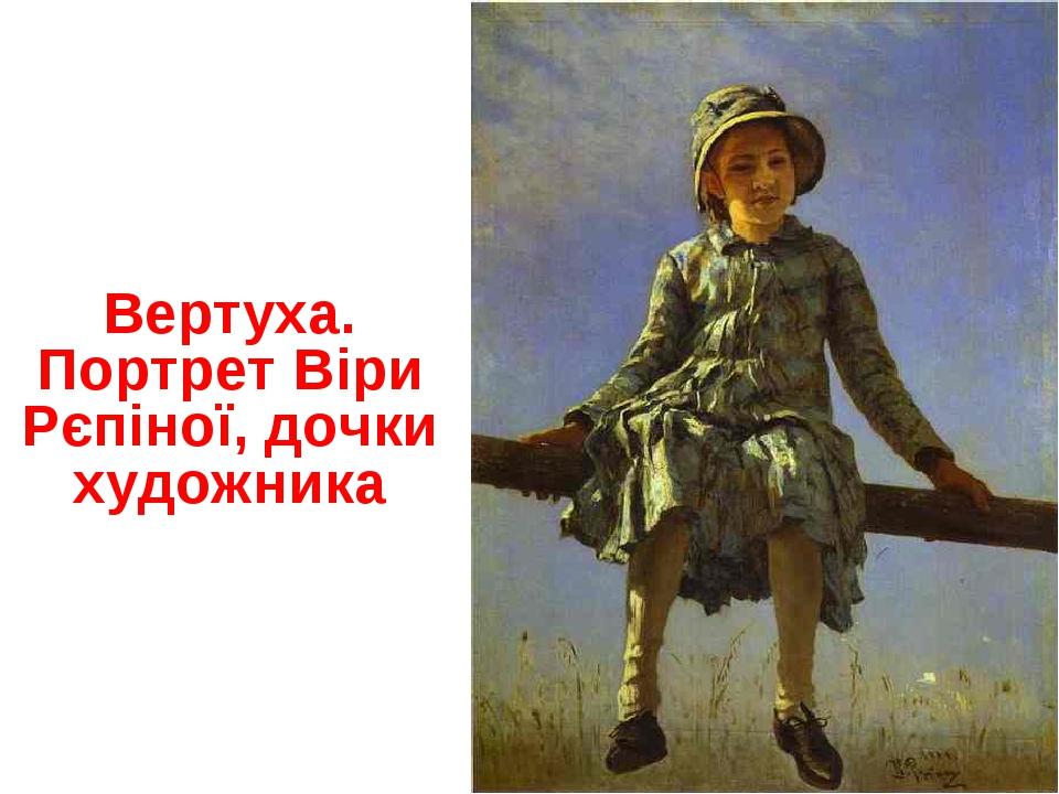 Вертуха. Портрет Віри Рєпіної, дочки художника