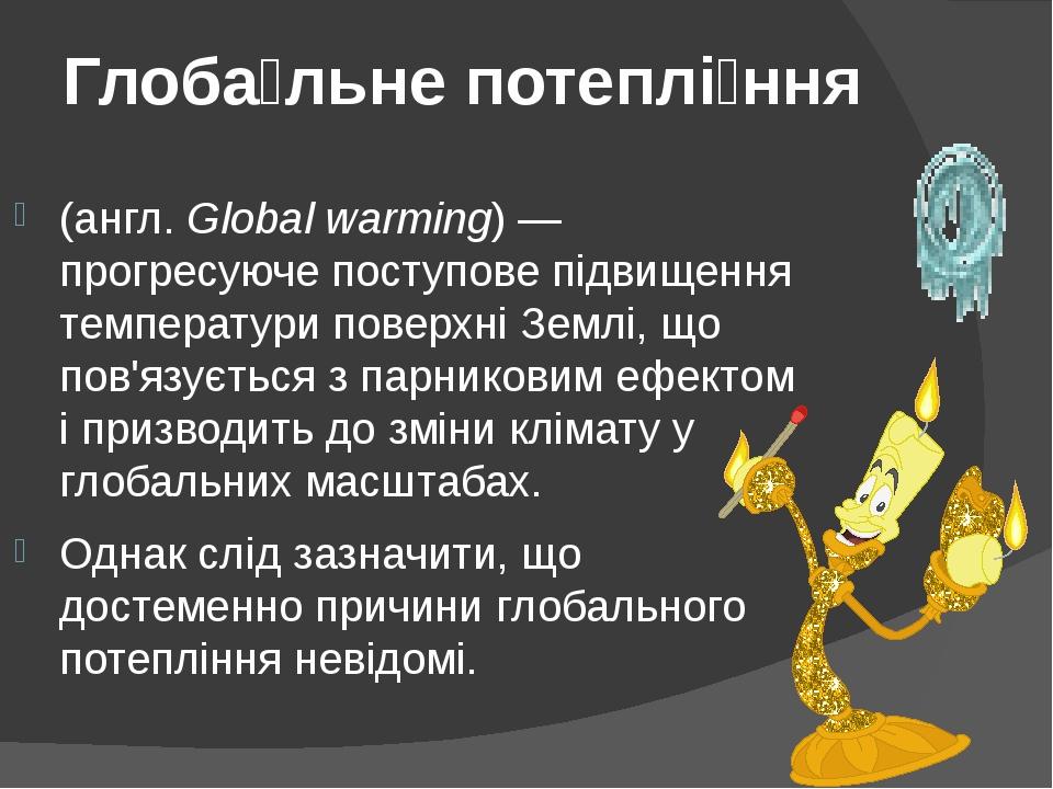 Глоба́льне потеплі́ння (англ. Global warming) — прогресуюче поступове підвищення температури поверхні Землі, що пов'язується з парниковим ефектом і...