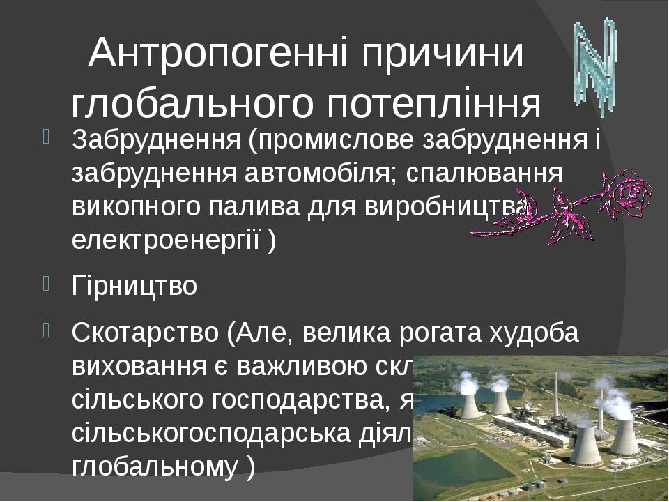 Антропогенні причини глобального потепління Забруднення (промислове забруднення і забруднення автомобіля; спалювання викопного палива для виробницт...