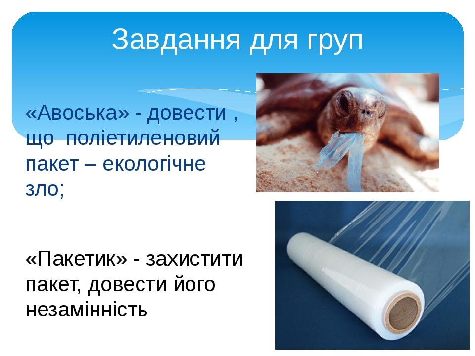 «Авоська» - довести , що поліетиленовий пакет – екологічне зло; Завдання для груп «Пакетик» - захистити пакет, довести його незамінність