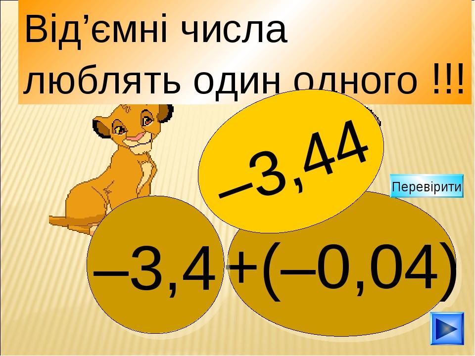 +(–0,04) –3,4 Від'ємні числа люблять один одного !!! –3,44 Перевірити