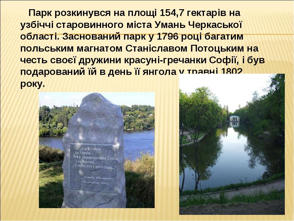 Парк розкинувся на площі154,7 гектарівна узбіччі старовинного міста Умань Черкаської області. Заснований парк у 1796 році багатим польським магна...