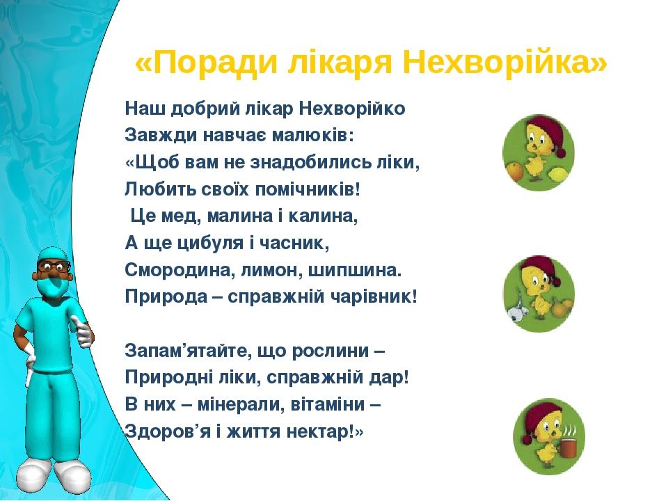 Наш добрий лікар Нехворійко Завжди навчає малюків: «Щоб вам не знадобились ліки, Любить своїх помічників! Це мед, малина і калина, А ще цибуля і ч...