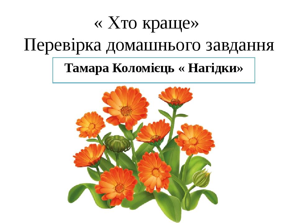 « Хто краще» Перевірка домашнього завдання Тамара Коломієць « Нагідки»