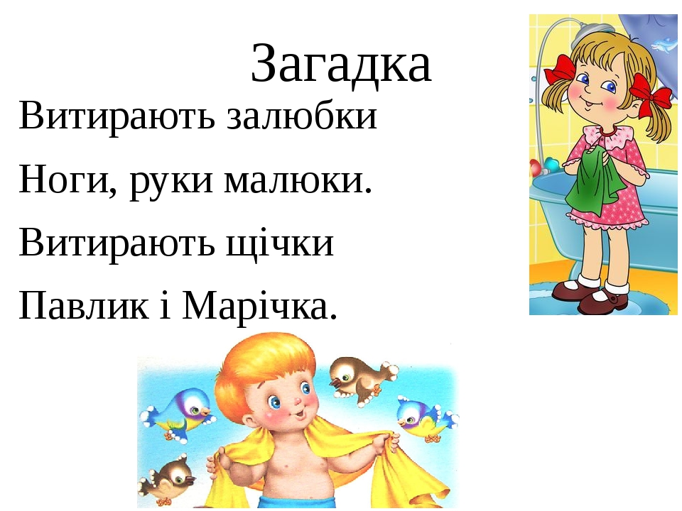 Загадка Витирають залюбки Ноги, руки малюки. Витирають щічки Павлик і Марічка.