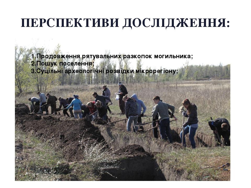 ПЕРСПЕКТИВИ ДОСЛІДЖЕННЯ: 1.Продовження рятувальних разкопок могильника; 2.Пошук поселення; 3.Суцільні археологічні розвідки мікрорегіону;