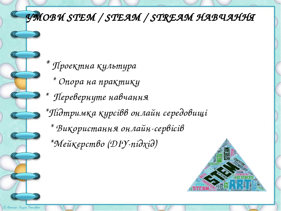УМОВИ STEM / STEAM / STREAM НАВЧАННЯ * Проектна культура * Опора на практику * Перевернуте навчання *Підтримка курсівв онлайн середовищі * Використ...