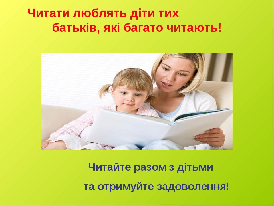 Читати люблять діти тих батьків, які багато читають! Читайте разом з дітьми та отримуйте задоволення!