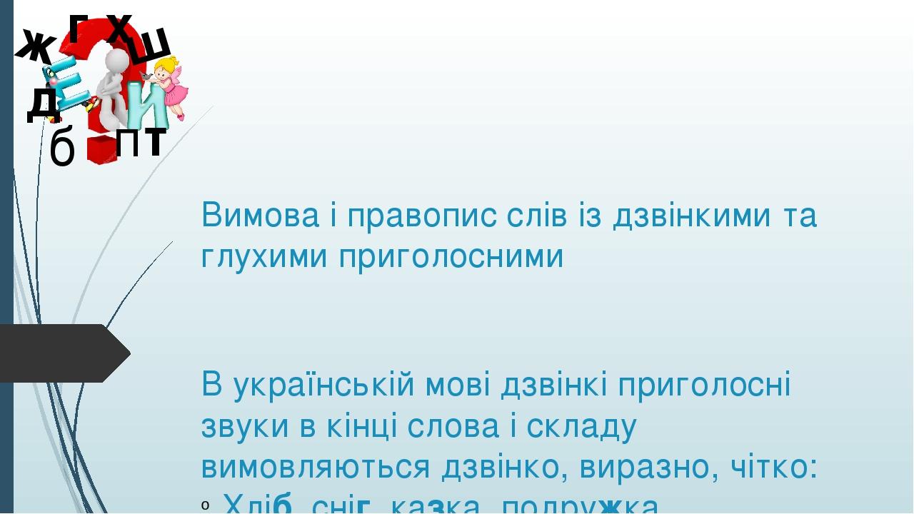 Вимова і правопис слів із дзвінкими та глухими приголосними В українській мові дзвінкі приголосні звуки в кінці слова і складу вимовляються дзвінко...