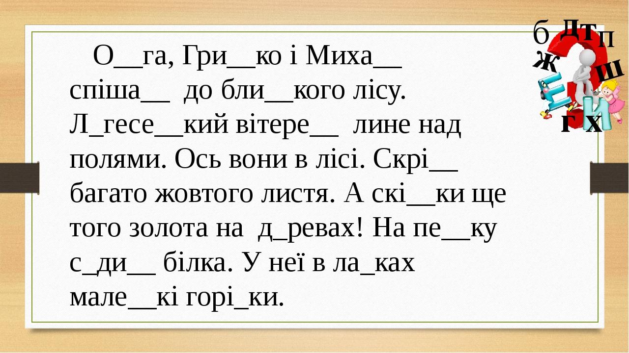О__га, Гри__ко і Миха__ спіша__ до бли__кого лісу. Л_гесе__кий вітере__ лине над полями. Ось вони в лісі. Скрі__ багато жовтого листя. А скі__ки ще...