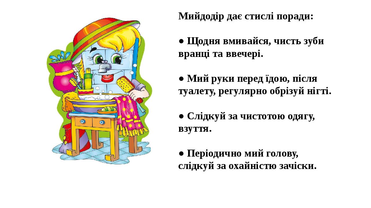 Мийдодір дає стислі поради: ● Щодня вмивайся, чисть зуби вранці та ввечері. ● Мий руки перед їдою, після туалету, регулярно обрізуй нігті. ● Слідку...