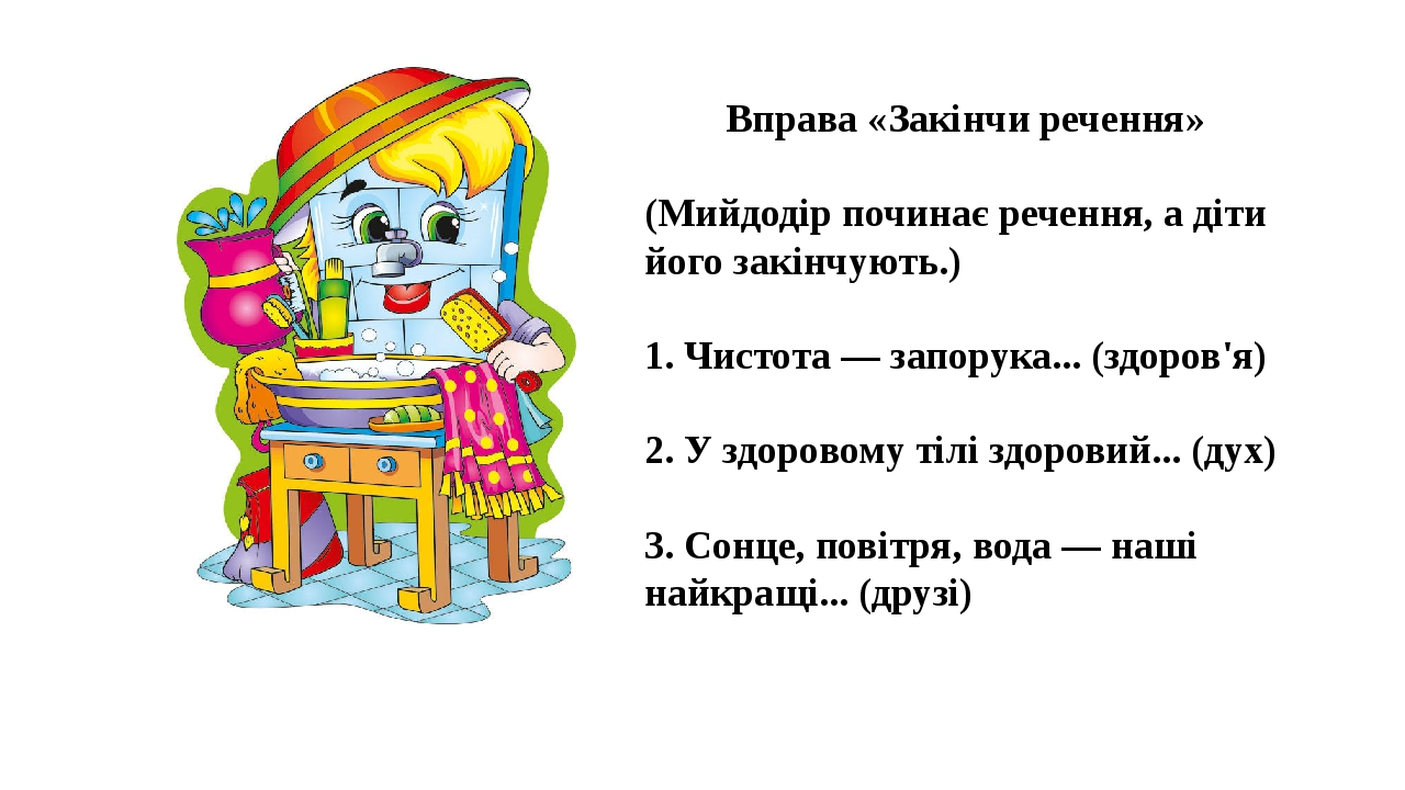 Вправа «Закінчи речення» (Мийдодір починає речення, а діти його закінчують.) 1. Чистота — запорука... (здоров'я) 2. У здоровому тілі здоровий... (д...