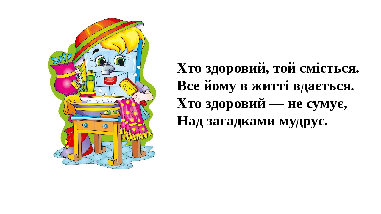 Хто здоровий, той сміється. Все йому в житті вдається. Хто здоровий — не сумує, Над загадками мудрує.