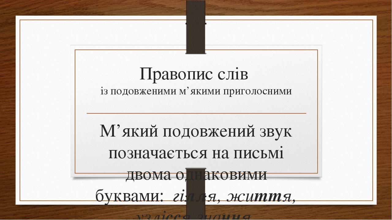 Правопис слів із подовженими м'якими приголосними М'який подовжений звук позначається на письмі двома однаковими буквами: гілля, життя, узлісся,зна...