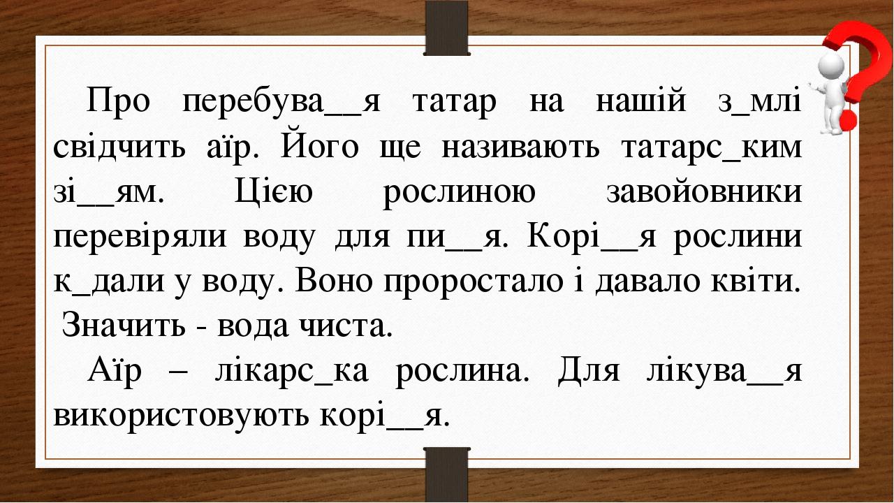 Про перебува__я татар на нашій з_млі свідчить аїр. Його ще називають татарс_ким зі__ям. Цією рослиною завойовники перевіряли воду для пи__я. Корі__...