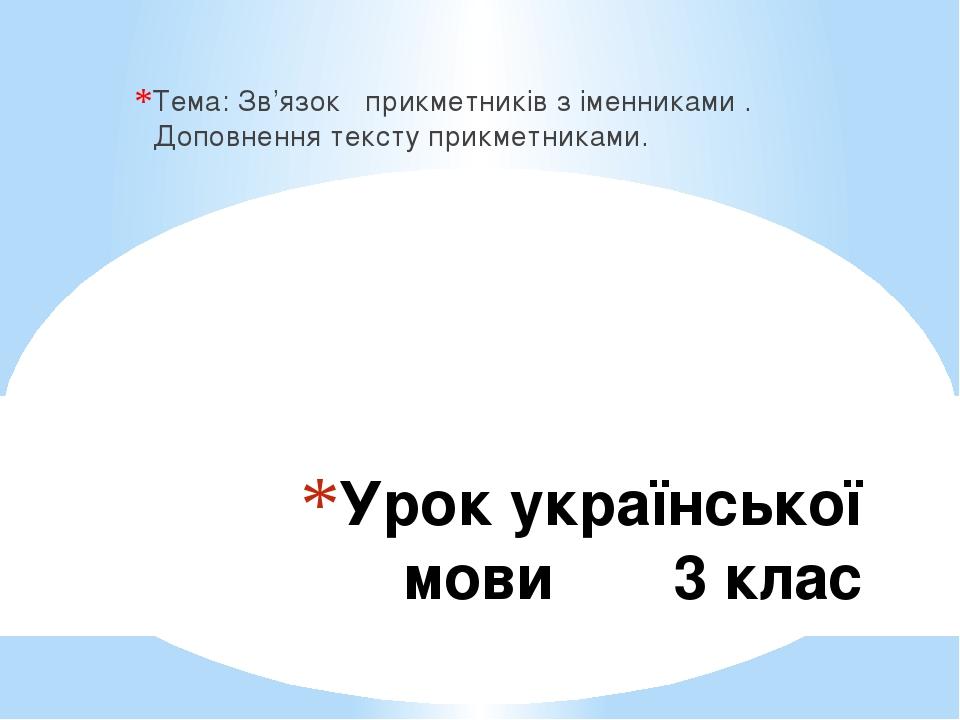 Урок української мови 3 клас Тема: Зв'язок прикметників з іменниками . Доповнення тексту прикметниками.
