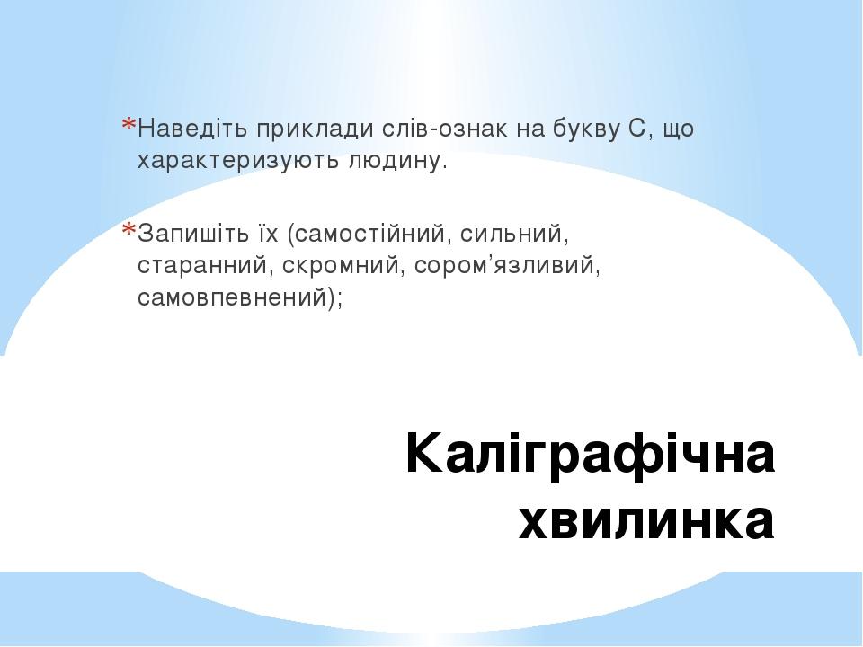 Каліграфічна хвилинка Наведіть приклади слів-ознак на букву С, що характеризують людину. Запишіть їх (самостійний, сильний, старанний, скромний, со...