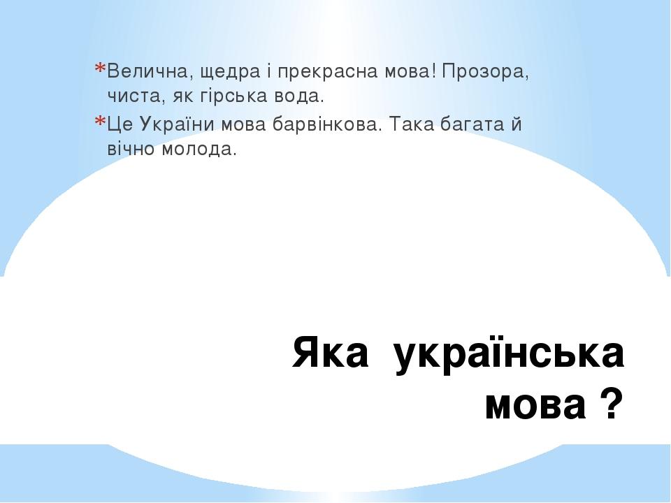 Яка українська мова ? Велична, щедра і прекрасна мова! Прозора, чиста, як гірська вода. Це України мова барвінкова. Така багата й вічно молода.