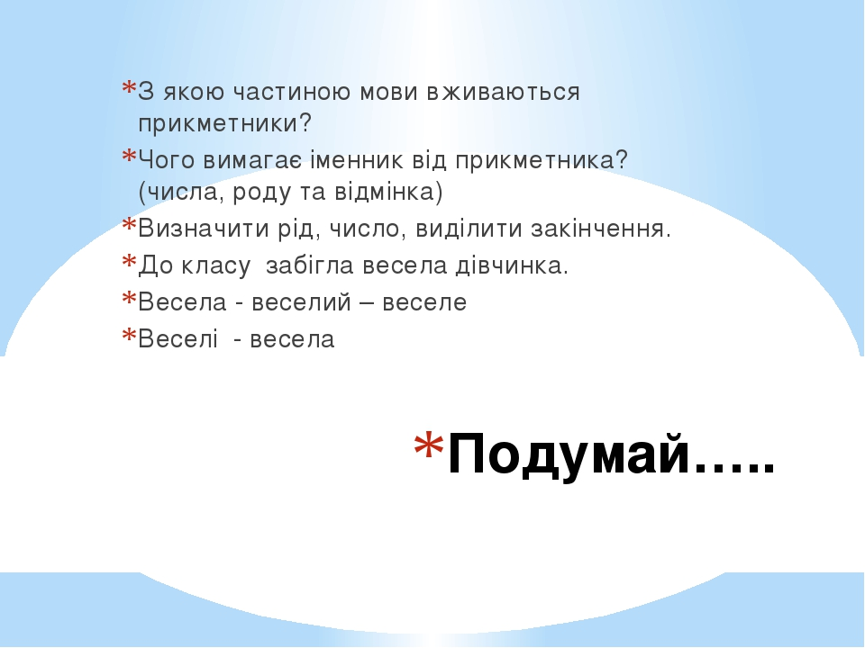 Подумай….. З якою частиною мови вживаються прикметники? Чого вимагає іменник від прикметника? (числа, роду та відмінка) Визначити рід, число, виділ...