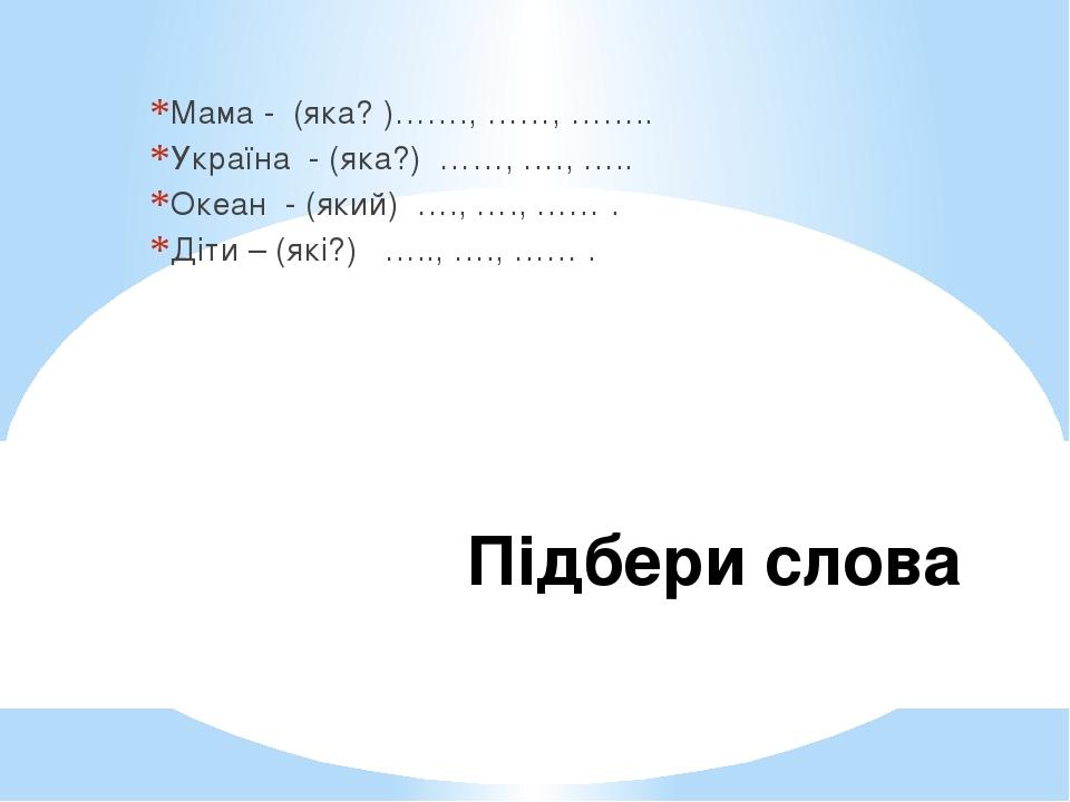 Підбери слова Мама - (яка? )……., ……, …….. Україна - (яка?) ……, …., ….. Океан - (який) …., …., …… . Діти – (які?) ….., …., …… .