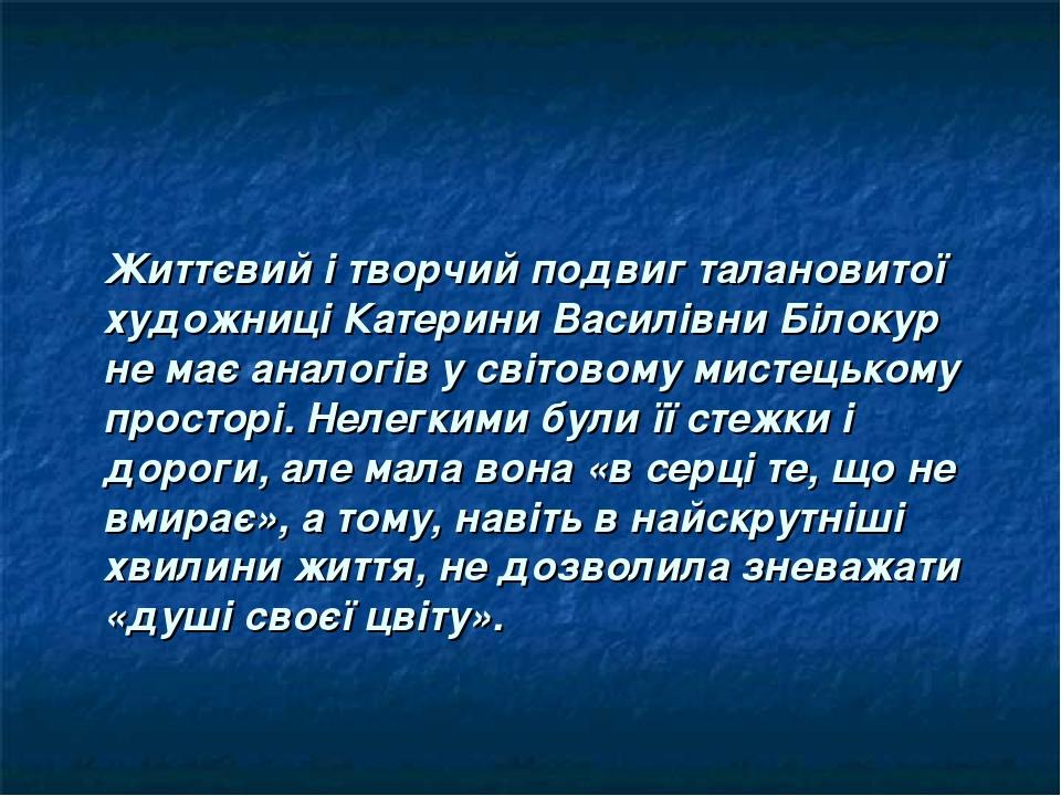 Життєвий і творчий подвиг талановитої художниці Катерини Василівни Білокур не має аналогів у світовому мистецькому просторі. Нелегкими були її стеж...