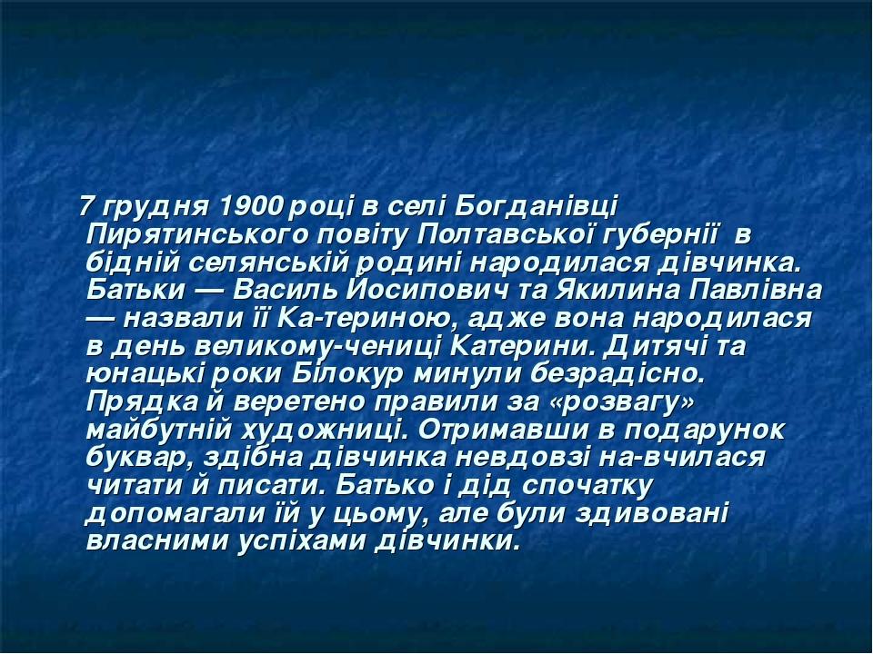 7 грудня 1900 році в селі Богданівці Пирятинського повіту Полтавської губернії в бідній селянській родині народилася дівчинка. Батьки — Василь Йоси...