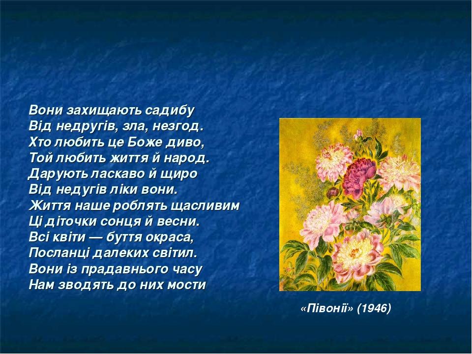 Вони захищають садибу Від недругів, зла, незгод. Хто любить це Боже диво, Той любить життя й народ. Дарують ласкаво й щиро Від недугів ліки вони. Ж...