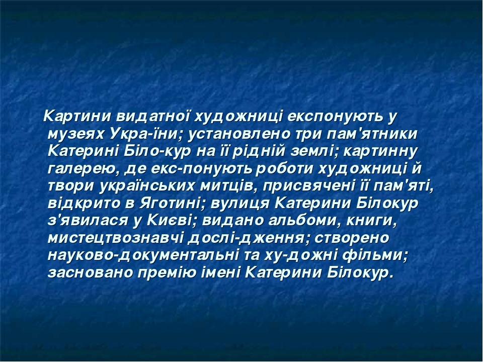Картини видатної художниці експонують у музеях України; установлено три пам'ятники Катерині Білокур на її рідній землі; картинну галерею, де екс...